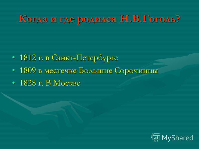 Когда и где родился Н.В.Гоголь? 1812 г. в Санкт-Петербурге1812 г. в Санкт-Петербурге 1809 в местечке Большие Сорочинцы1809 в местечке Большие Сорочинцы 1828 г. В Москве1828 г. В Москве