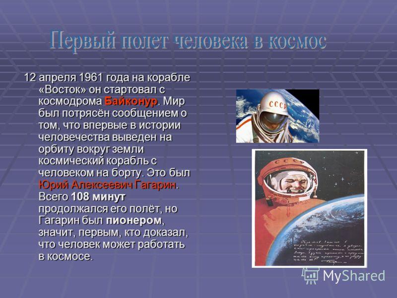 12 апреля 1961 года на корабле «Восток» он стартовал с космодрома Байконур. Мир был потрясён сообщением о том, что впервые в истории человечества выведен на орбиту вокруг земли космический корабль с человеком на борту. Это был Юрий Алексеевич Гагарин