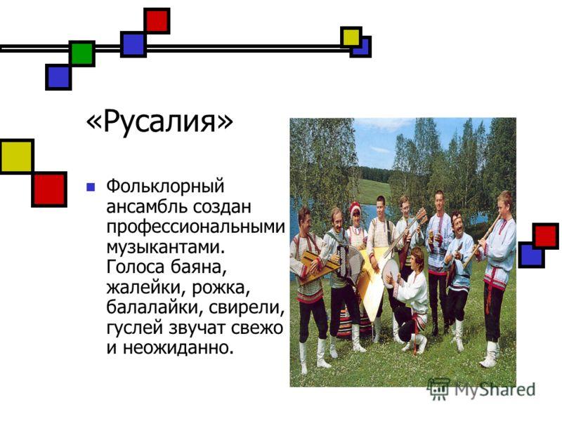 «Русалия» Фольклорный ансамбль создан профессиональными музыкантами. Голоса баяна, жалейки, рожка, балалайки, свирели, гуслей звучат свежо и неожиданно.
