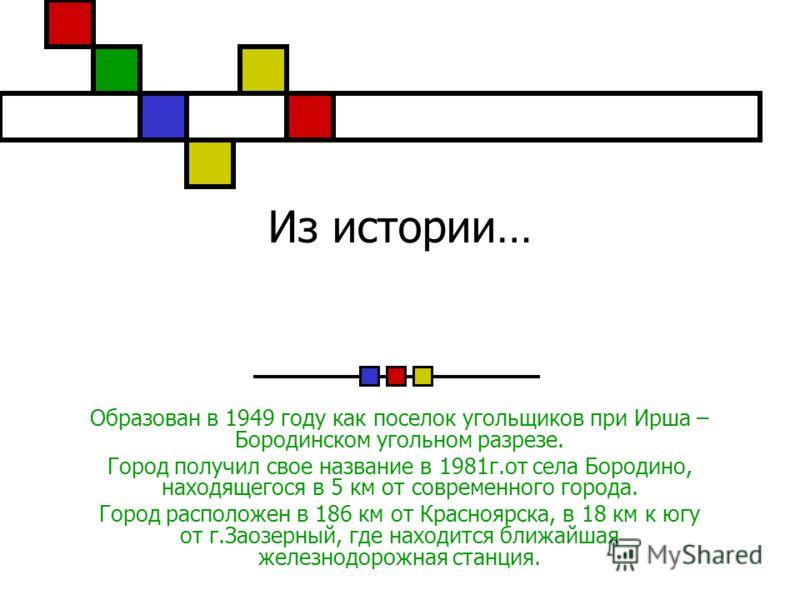 Из истории… Образован в 1949 году как поселок угольщиков при Ирша – Бородинском угольном разрезе. Город получил свое название в 1981г.от села Бородино, находящегося в 5 км от современного города. Город расположен в 186 км от Красноярска, в 18 км к юг