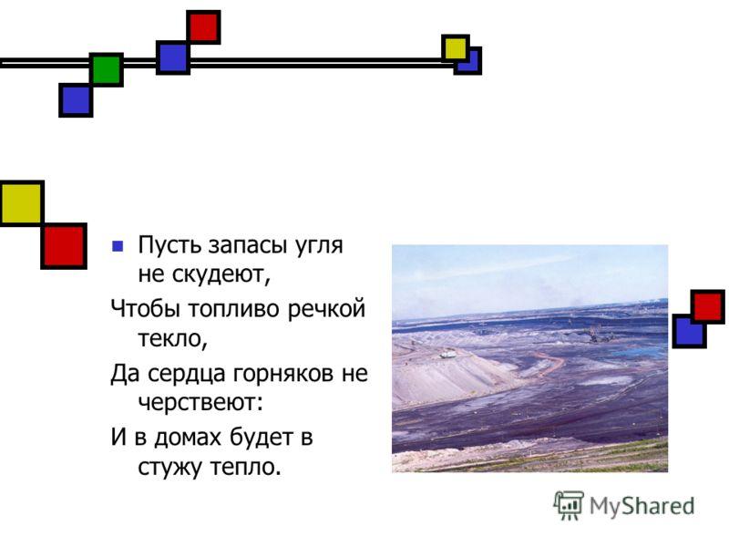 Пусть запасы угля не скудеют, Чтобы топливо речкой текло, Да сердца горняков не черствеют: И в домах будет в стужу тепло.