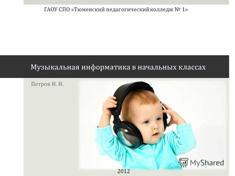 Петров И. И. 2012 ГАОУ СПО «Тюменский педагогический колледж 1» Музыкальная информатика в начальных классах