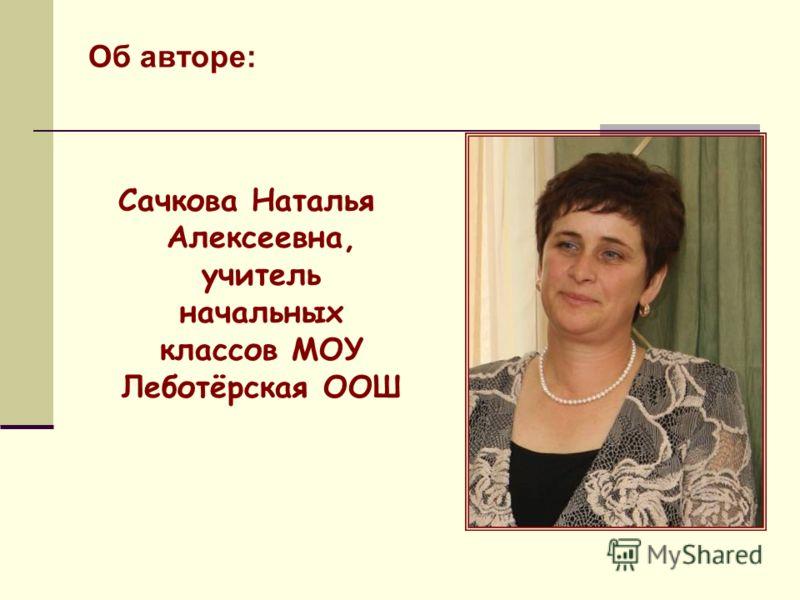 Об авторе: Сачкова Наталья Алексеевна, учитель начальных классов МОУ Леботёрская ООШ