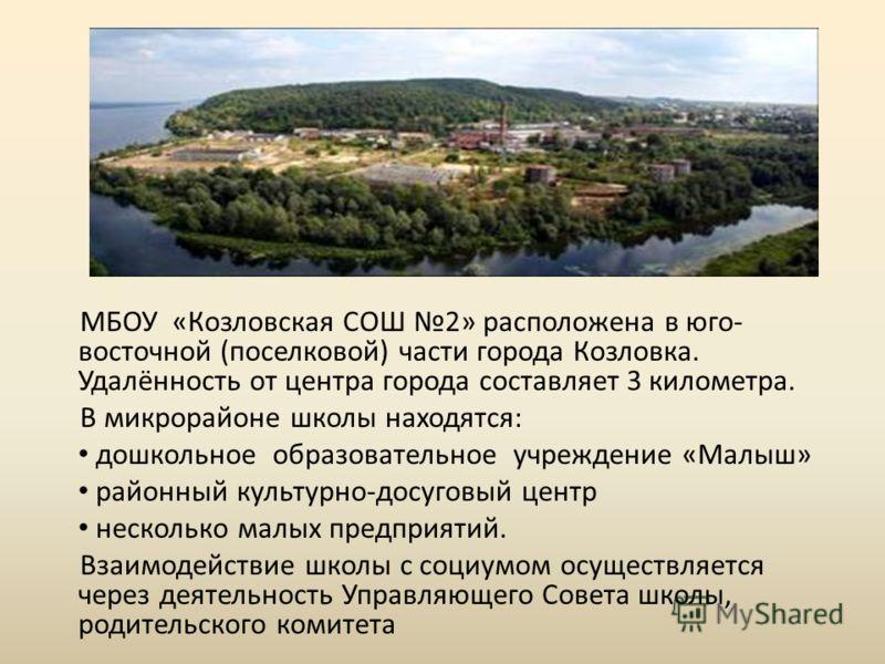 МБОУ «Козловская СОШ 2» расположена в юго- восточной (поселковой) части города Козловка. Удалённость от центра города составляет 3 километра. В микрорайоне школы находятся: дошкольное образовательное учреждение «Малыш» районный культурно-досуговый це