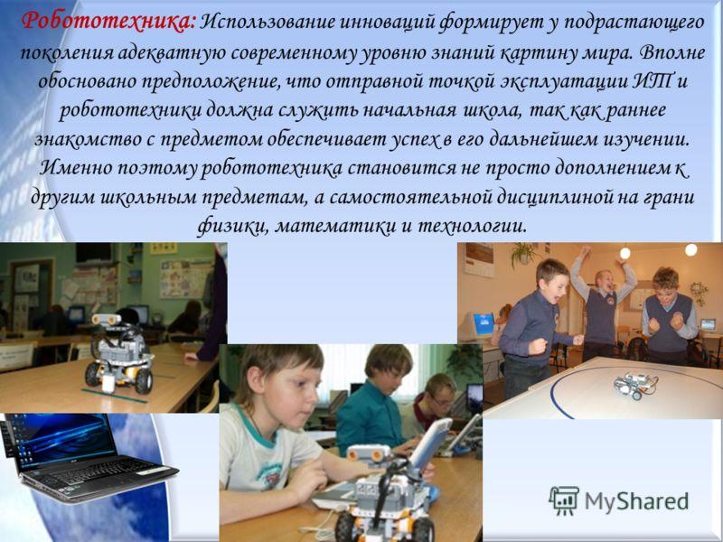 Робототехника: Использование инноваций формирует у подрастающего поколения адекватную современному уровню знаний картину мира. Вполне обосновано предположение, что отправной точкой эксплуатации ИТ и робототехники должна служить начальная школа, так к