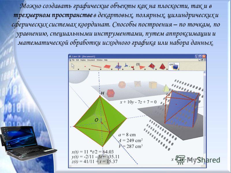 Можно создавать графические объекты как на плоскости, так и в трехмерном пространстве в декартовых, полярных, цилиндрических и сферических системах координат. Способы построения – по точкам, по уравнению, специальными инструментами, путем аппроксимац
