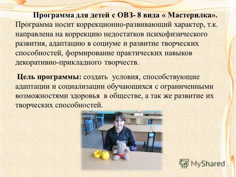 Программа для детей с ОВЗ- 8 вида « Мастерилка». Программа носит коррекционно-развивающий характер, т.к. направлена на коррекцию недостатков психофизического развития, адаптацию в социуме и развитие творческих способностей, формирование практических