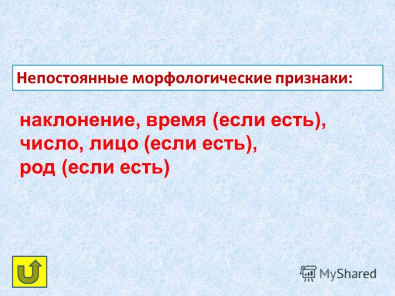 Непостоянные морфологические признаки: наклонение, время (если есть), число, лицо (если есть), род (если есть)