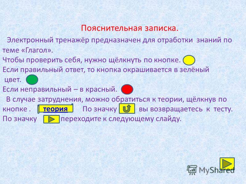 Пояснительная записка. Электронный тренажёр предназначен для отработки знаний по теме «Глагол». Чтобы проверить себя, нужно щёлкнуть по кнопке. Если правильный ответ, то кнопка окрашивается в зелёный цвет. Если неправильный – в красный. В случае затр