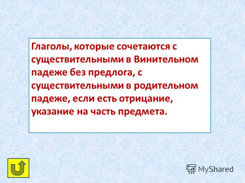 Глаголы, которые сочетаются с существительными в Винительном падеже без предлога, с существительными в родительном падеже, если есть отрицание, указание на часть предмета.