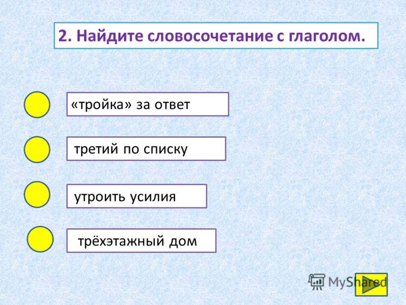 2. Найдите словосочетание с глаголом. «тройка» за ответ третий по списку утроить усилия трёхэтажный дом