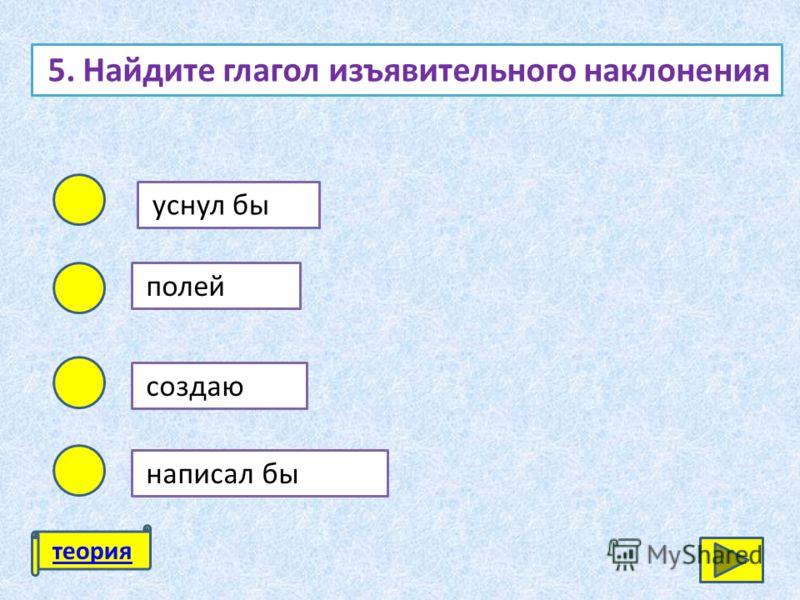 5. Найдите глагол изъявительного наклонения уснул бы полей создаю написал бы теория