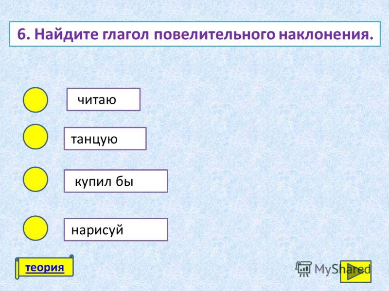 6. Найдите глагол повелительного наклонения. читаю танцую купил бы нарисуй теория