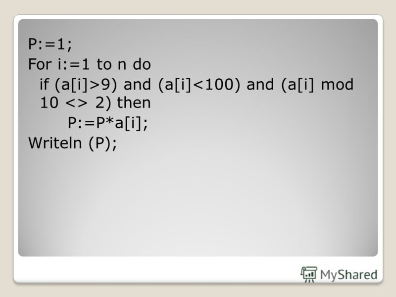 P:=1; For i:=1 to n do if (a[i]>9) and (a[i] 2) then P:=P*a[i]; Writeln (P);