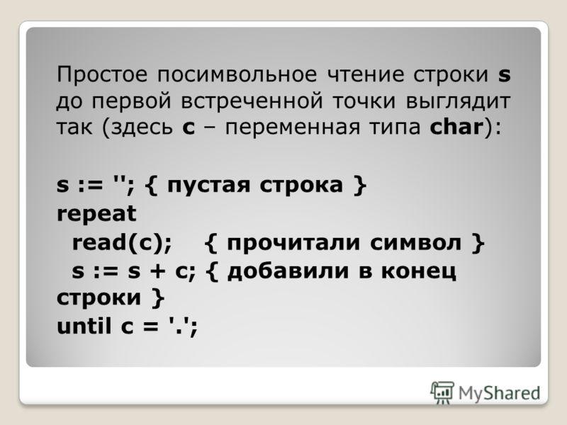 Простое посимвольное чтение строки s до первой встреченной точки выглядит так (здесь c – переменная типа char): s := ''; { пустая строка } repeat read(c); { прочитали символ } s := s + c; { добавили в конец строки } until c = '.';