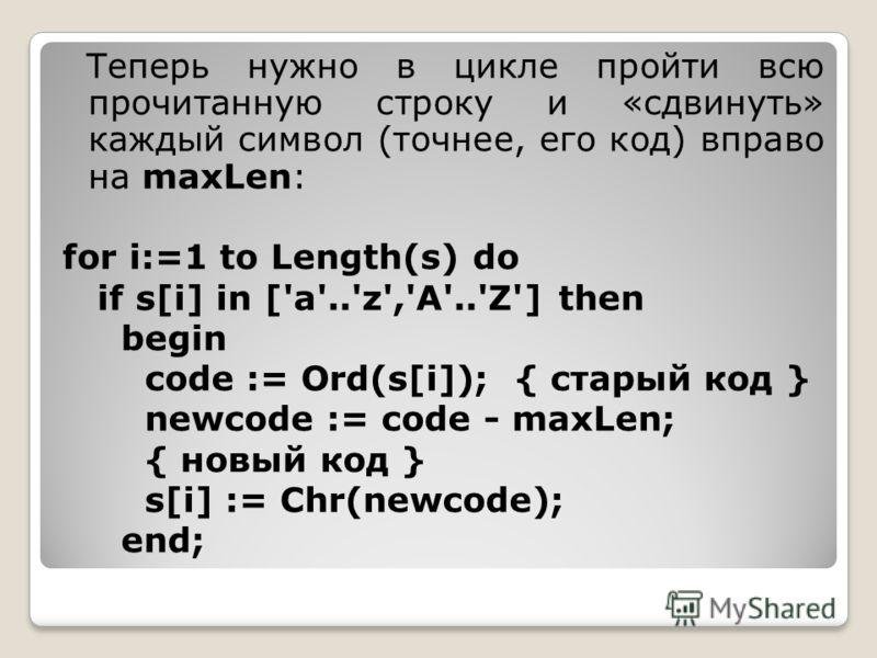 Теперь нужно в цикле пройти всю прочитанную строку и «сдвинуть» каждый символ (точнее, его код) вправо на maxLen: for i:=1 to Length(s) do if s[i] in ['a'..'z','A'..'Z'] then begin code := Ord(s[i]); { старый код } newcode := code - maxLen; { новый к