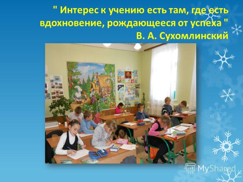 Интерес к учению есть там, где есть вдохновение, рождающееся от успеха  В. А. Сухомлинский