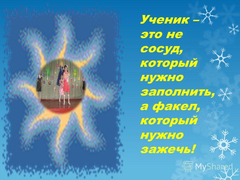Ученик – это не сосуд, который нужно заполнить, а факел, который нужно зажечь!