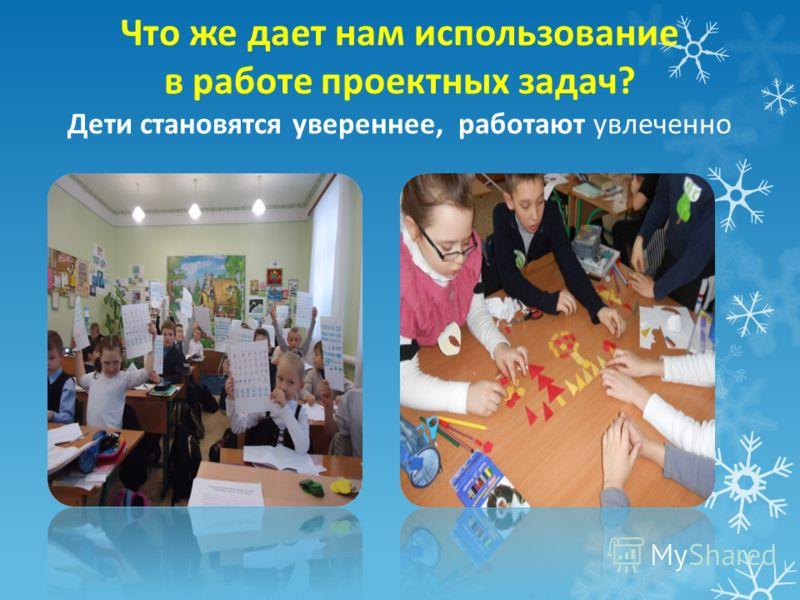 Что же дает нам использование в работе проектных задач? Дети становятся увереннее, работают увлеченно