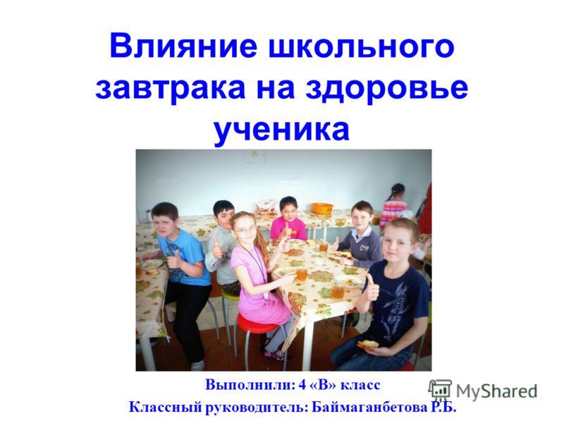 Влияние школьного завтрака на здоровье ученика Выполнили: 4 «В» класс Классный руководитель: Баймаганбетова Р.Б.