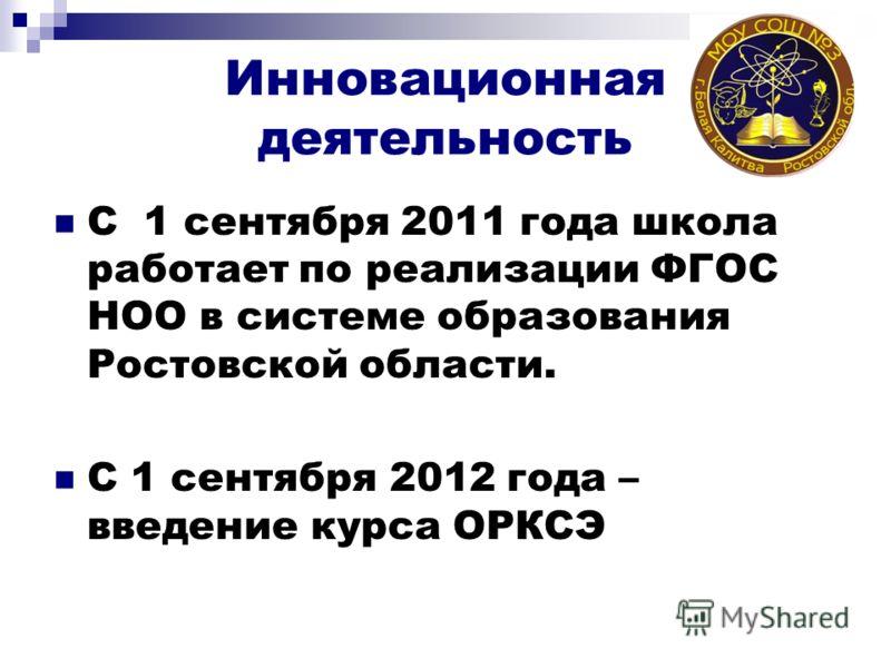 Инновационная деятельность С 1 сентября 2011 года школа работает по реализации ФГОС НОО в системе образования Ростовской области. С 1 сентября 2012 года – введение курса ОРКСЭ