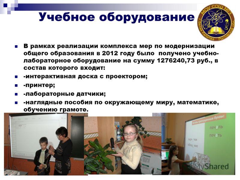Учебное оборудование В рамках реализации комплекса мер по модернизации общего образования в 2012 году было получено учебно- лабораторное оборудование на сумму 1276240,73 руб., в состав которого входит: -интерактивная доска с проектором; -принтер; -ла