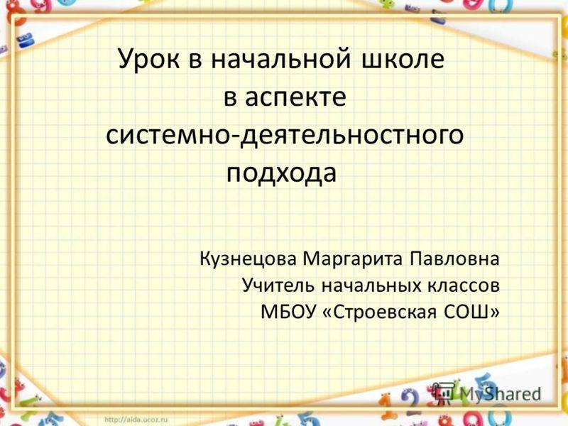 Урок в начальной школе в аспекте системно-деятельностного подхода Кузнецова Маргарита Павловна Учитель начальных классов МБОУ «Строевская СОШ»