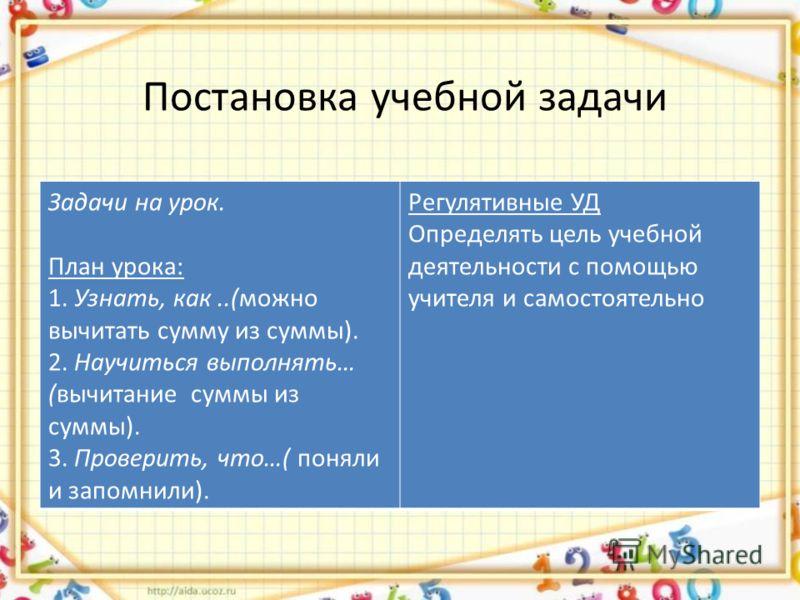 Постановка учебной задачи Задачи на урок. План урока: 1. Узнать, как..(можно вычитать сумму из суммы). 2. Научиться выполнять… (вычитание суммы из суммы). 3. Проверить, что…( поняли и запомнили). Регулятивные УД Определять цель учебной деятельности с