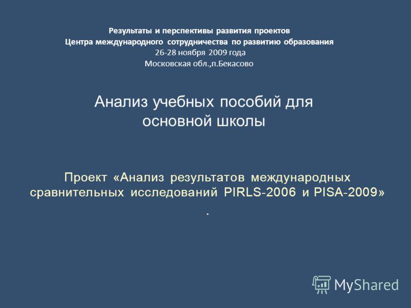 Проект «Анализ результатов международных сравнительных исследований PIRLS-2006 и PISA-2009». Анализ учебных пособий для основной школы Результаты и перспективы развития проектов Центра международного сотрудничества по развитию образования 26-28 ноябр