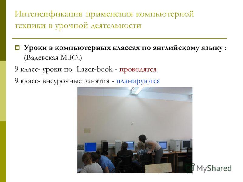 Интенсификация применения компьютерной техники в урочной деятельности Уроки в компьютерных классах по английскому языку : (Вадевская М.Ю.) 9 класс- уроки по Lazer-book - проводятся 9 класс- внеурочные занятия - планируются
