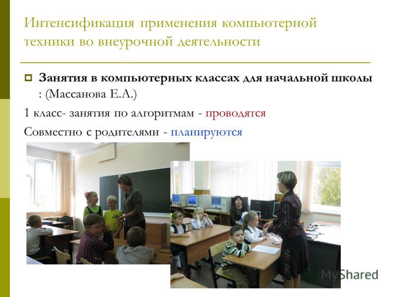 Интенсификация применения компьютерной техники во внеурочной деятельности Занятия в компьютерных классах для начальной школы : (Массанова Е.А.) 1 класс- занятия по алгоритмам - проводятся Совместно с родителями - планируются
