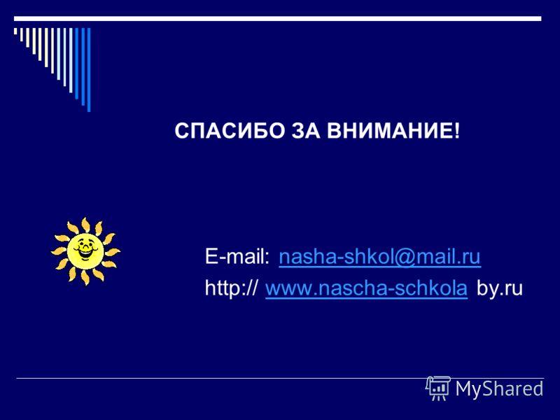 СПАСИБО ЗА ВНИМАНИЕ! Е-mail: nasha-shkol@mail.runasha-shkol@mail.ru http:// www.nascha-schkola by.ruwww.nascha-schkola