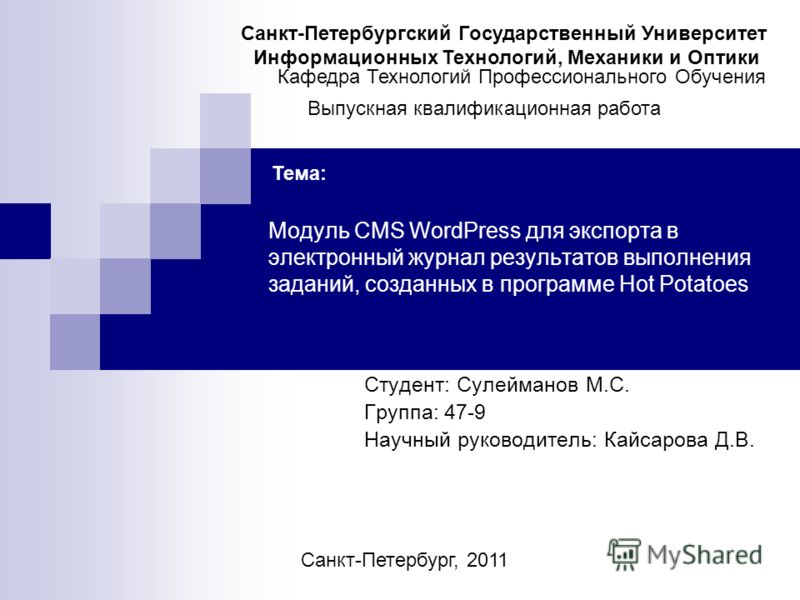 Модуль CMS WordPress для экспорта в электронный журнал результатов выполнения заданий, созданных в программе Hot Potatoes Студент: Сулейманов М.С. Группа: 47-9 Научный руководитель: Кайсарова Д.В. Санкт-Петербургский Государственный Университет Инфор