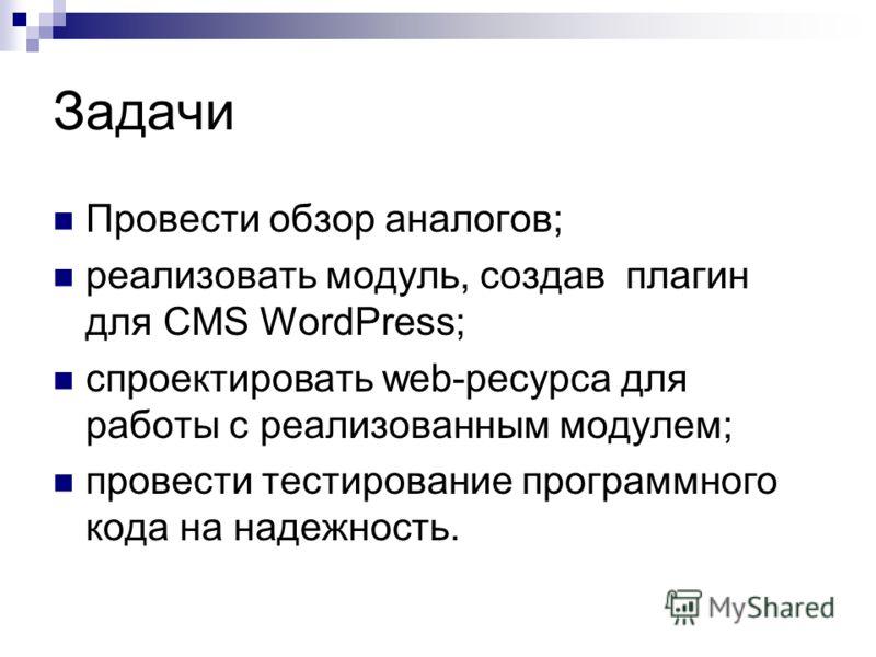Задачи Провести обзор аналогов; реализовать модуль, создав плагин для CMS WordPress; спроектировать web-ресурса для работы с реализованным модулем; провести тестирование программного кода на надежность.