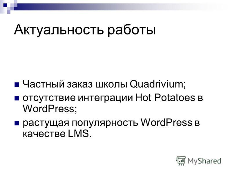 Актуальность работы Частный заказ школы Quadrivium; отсутствие интеграции Hot Potatoes в WordPress; растущая популярность WordPress в качестве LMS.