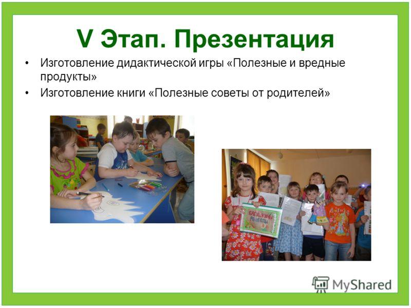 V Этап. Презентация Изготовление дидактической игры «Полезные и вредные продукты» Изготовление книги «Полезные советы от родителей»