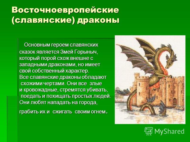 Восточноевропейские (славянские) драконы Основным героем славянских Основным героем славянских сказок является Змей Горыныч, который порой схож внешне с западными драконами, но имеет свой собственный характер. Все славянские драконы обладают схожими