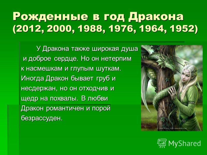 Рожденные в год Дракона (2012, 2000, 1988, 1976, 1964, 1952) У Дракона также широкая душа У Дракона также широкая душа и доброе сердце. Но он нетерпим и доброе сердце. Но он нетерпим к насмешкам и глупым шуткам. Иногда Дракон бывает груб и несдержан,