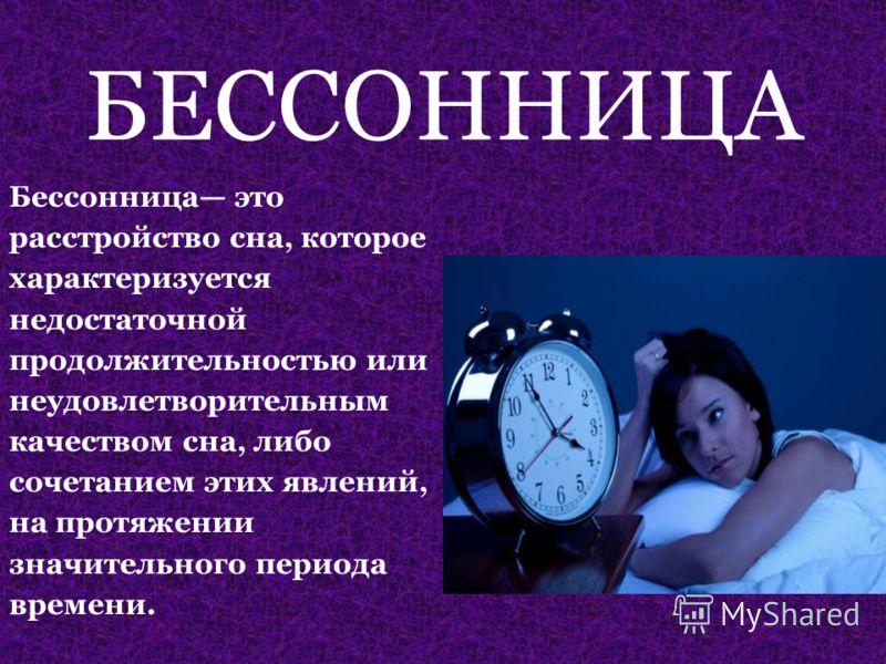 БЕССОННИЦА Бессонница это расстройство сна, которое характеризуется недостаточной продолжительностью или неудовлетворительным качеством сна, либо сочетанием этих явлений, на протяжении значительного периода времени.