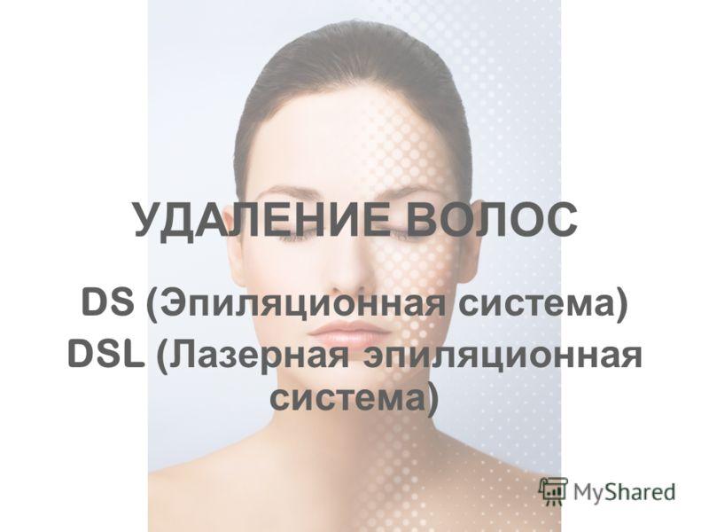 УДАЛЕНИЕ ВОЛОС DS ( Эпиляционная система ) DSL ( Лазерная эпиляционная система )