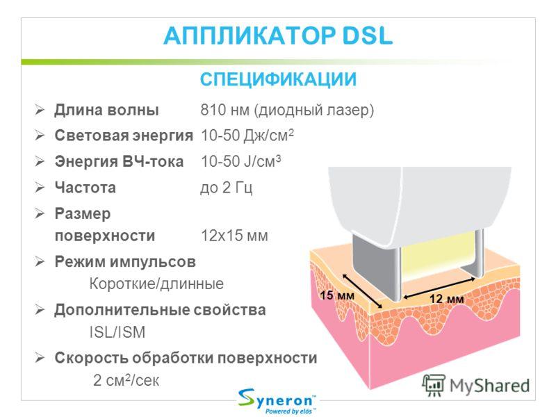 АППЛИКАТОР DSL Длина волны810 нм (диодный лазер) Световая энергия10-50 Дж/cм 2 Энергия ВЧ-тока10-50 J/cм 3 Частотадо 2 Гц Размер поверхности 12x15 мм Режим импульсов Короткие/длинные Дополнительные свойства ISL/ISM Скорость обработки поверхности 2 cм