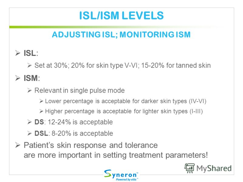 ISL/ISM LEVELS ISL: Set at 30%; 20% for skin type V-VI; 15-20% for tanned skin ISM: Relevant in single pulse mode Lower percentage is acceptable for darker skin types (IV-VI) Higher percentage is acceptable for lighter skin types (I-III) DS: 12-24% i