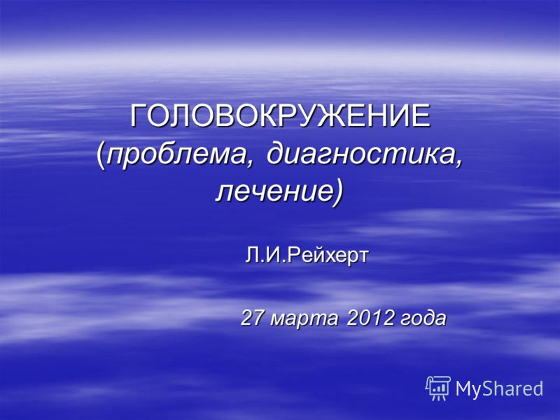 ГОЛОВОКРУЖЕНИЕ (проблема, диагностика, лечение) Л.И.Рейхерт Л.И.Рейхерт 27 марта 2012 года 27 марта 2012 года