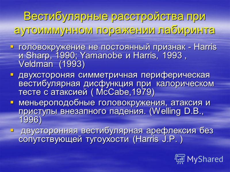 Вестибулярные расстройства при аутоиммунном поражении лабиринта головокружение не постоянный признак - Harris и Sharp, 1990; Yamanobe и Harris, 1993, Veldman (1993) головокружение не постоянный признак - Harris и Sharp, 1990; Yamanobe и Harris, 1993,