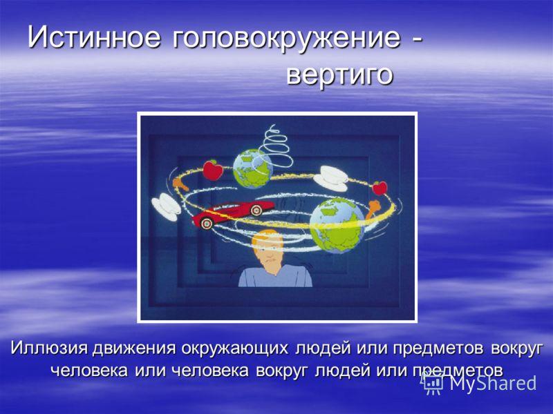 Истинное головокружение - вертиго Иллюзия движения окружающих людей или предметов вокруг человека или человека вокруг людей или предметов
