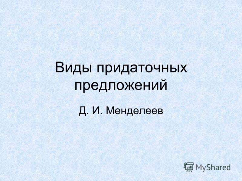 Виды придаточных предложений Д. И. Менделеев
