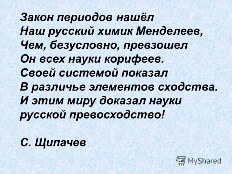 Закон периодов нашёл Наш русский химик Менделеев, Чем, безусловно, превзошел Он всех науки корифеев. Своей системой показал В различье элементов сходства. И этим миру доказал науки русской превосходство! С. Щипачев