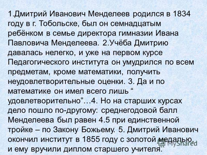 1.Дмитрий Иванович Менделеев родился в 1834 году в г. Тобольске, был он семнадцатым ребёнком в семье директора гимназии Ивана Павловича Менделеева. 2.Учёба Дмитрию давалась нелегко, и уже на первом курсе Педагогического института он умудрился по всем