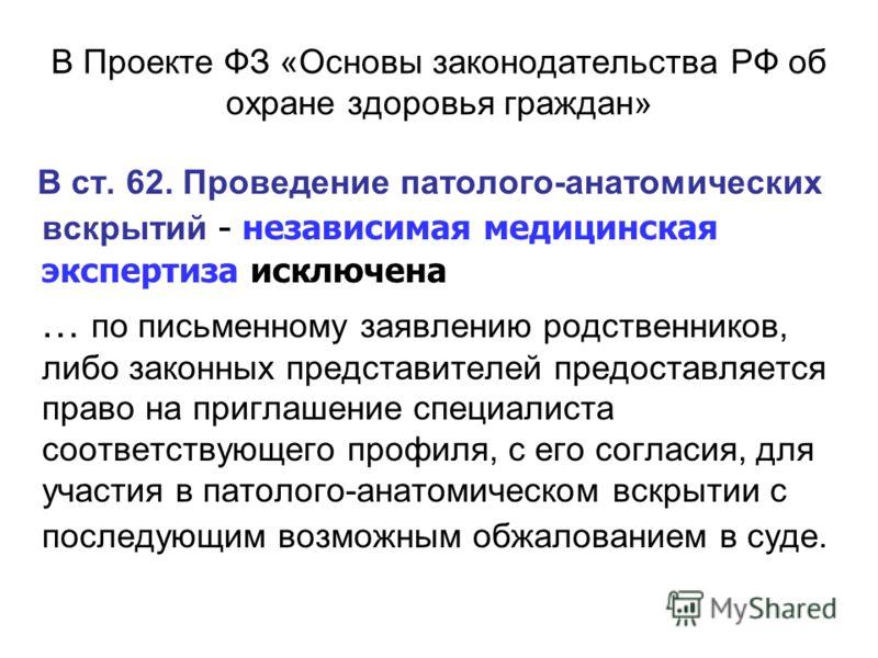 В Проекте ФЗ «Основы законодательства РФ об охране здоровья граждан» В ст. 62. Проведение патолого-анатомических вскрытий - независимая медицинская экспертиза исключена … по письменному заявлению родственников, либо законных представителей предоставл