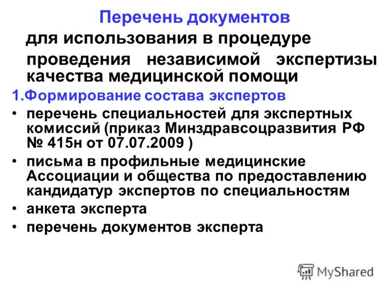 Перечень документов для использования в процедуре проведения независимой экспертизы качества медицинской помощи 1.Формирование состава экспертов перечень специальностей для экспертных комиссий (приказ Минздравсоцразвития РФ 415н от 07.07.2009 ) письм